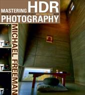 Mastering HDR Photography: Combining Technology and Artistry to Create High Dynamic Range Images - Freeman, Michael