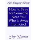 How to Pray for Someone Near You Who is Away from God - Joy Dawson