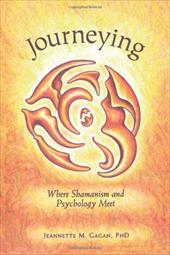Journeying: Where Shamanism and Psychology Meet - Gagan, Jeannette M.