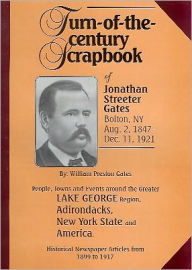 Turn of the Century Scrapbook of Jonathan Streeter Gates: People, Towns and Events Around the Greater Lake George - William P. Gates