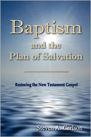 Baptism and the Plan of Salvation: Restoring the New Testament Gospel - Produced by Steven A. Carlson