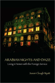 Arabian Nights and Daze: Living in Yemen with the Foreign Service - Susan Clough Wyatt