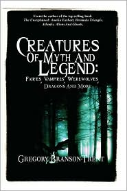 Creatures of Myth and Legend: Fairies, Vampires, Werewolves, Dragons and More - Gregory Branson-Trent