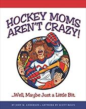 Hockey Moms Aren't Crazy: ...Well, Maybe Just a Little Bit - Anderson, Jody M.