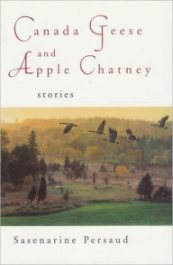 Canada Geese and Apple Chatney: Stories - Sasenarine Persaud
