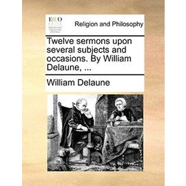 Twelve Sermons Upon Several Subjects and Occasions. by William Delaune, ... - William Delaune