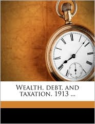 Wealth, Debt, and Taxation. 1913. - Starke McLaughlin Grogan, John Lee Coulter, Created by United States Bureau of the Census