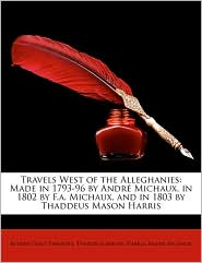 Travels West of the Alleghanies: Made in 1793-96 by Andr Michaux, in 1802 by F.A. Michaux, and in 1803 by Thaddeus Mason Harris - Reuben Gold Thwaites, Thaddeus Mason Harris, Andr Michaux