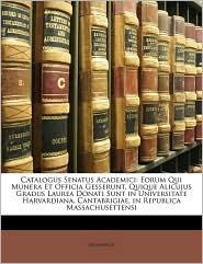 Catalogus Senatus Academici: Eorum Qui Munera Et Officia Gesserunt, Quique Alicujus Gradus Laurea Donati Sunt in Universitate Harvardiana, Cantabri - Anonymous