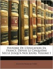 Histoire de L'Eeducation En France, Depuis Le Cinquime Siecle Jusqu' Nos Jours, Volume 1 - Augustin-Franois Thry