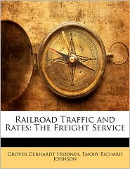 Railroad Traffic and Rates: The Freight Service - Grover Gerhardt Huebner, Emory Richard Johnson