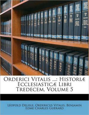 Orderici Vitalis.: Historiae Ecclesiasticae Libri Tredecem, Volume 5 - Leopold Delisle, Ordericus Vitalis, Benjamin Guerard