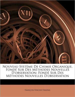 Nouveau Systme de Chimie Organique, Fond Sur Des Mthodes Nouvelles D'Observation: Fond Sur Des Mthodes Nouvelles D'Observation - Francois Vincent Raspail