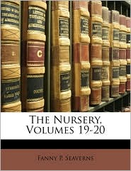The Nursery, Volumes 19-20 - Fanny P. Seaverns