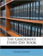 The Gardener's Every-Day Book - George Glenny