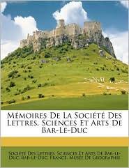 Memoires De La Societe Des Lettres, Sciences Et Arts De Bar-Le-Duc - Sciences Et Arts Societe Des Lettres