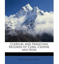 Clerical and Parochial Records of Cork, Cloyne, and Ross - William Maziere Brady