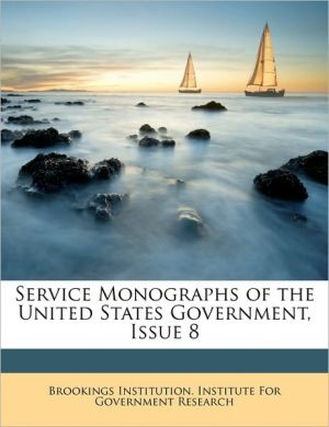 Service Monographs of the United States Government, Issue 8 - Created by Brookings Institution Institute for Gov