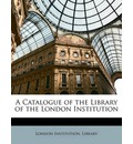 A Catalogue of the Library of the London Institution - Institution Library London Institution Library