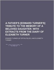 A Father's [Edward Turner's] Tribute To The Memory Of A Beloved Daughter; With Extracts From The Diary Of Elizabeth Turner - Edward Turner