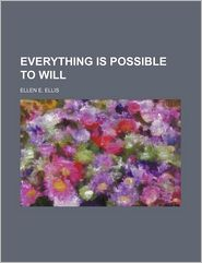 Everything Is Possible To Will - Ellen E. Ellis