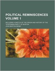 Political Reminiscences; Including a Sketch of the Origin and History of the Statesman Party of Boston - John Barton Derby