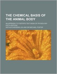 The Chemical Basis of the Animal Body; An Appendix to Foster's Text Book of Physiology (Fifth Edition). - Arthur Sheridan Lea