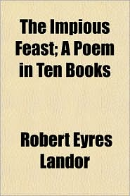The Impious Feast; A Poem in Ten Books - Robert Eyres Landor