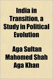 India in Transition, a Study in Political Evolution - Aga Sultan Mahomed Shah Aga Khan