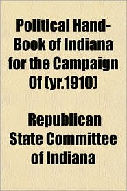 Political Hand-Book of Indiana for the Campaign of (Yr.1910) - Republican State Committee of Indiana