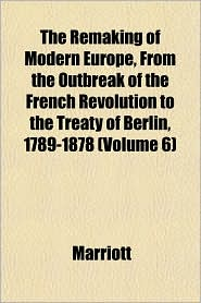 The Remaking of Modern Europe, from the Outbreak of the French Revolution to the Treaty of Berlin, 1789-1878 (Volume 6) - Marriott