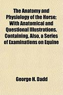 The Anatomy and Physiology of the Horse; With Anatomical and Questional Illustrations. Containing, Also, a Series of Examinations on Equine