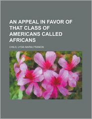 An Appeal in Favor of That Class of Americans Called Africans - Lydia Maria Francis Child