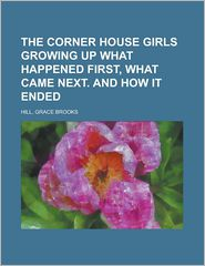 The Corner House Girls Growing up What Happened First, What Came Next and How It Ended - Grace Brooks Hill