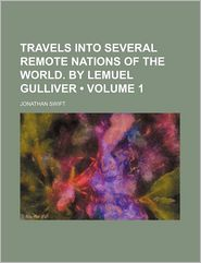 Travels Into Several Remote Nations Of The World. By Lemuel Gulliver (Volume 1) - Jonathan Swift