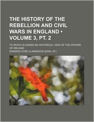 The History Of The Rebellion And Civil Wars In England (3, Pt. 2); To Which Is Added An Historical View Of The Affairs Of Ireland - Edward Hyde Clarendon