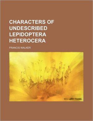Characters Of Undescribed Lepidoptera Heterocera - Francis Walker