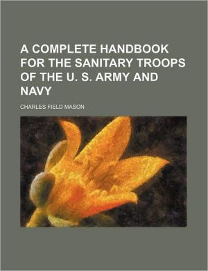 A Complete Handbook For The Sanitary Troops Of The U.S. Army And Navy - Charles Field Mason