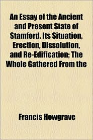An Essay Of The Ancient And Present State Of Stamford. Its Situation, Erection, Dissolution, And Re-Edification; The Whole Gathered From The - Francis Howgrave