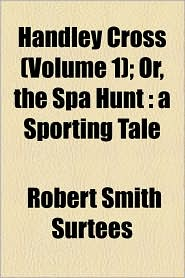 Handley Cross (Volume 1); Or, The Spa Hunt - Robert Smith Surtees