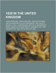 1838 in the United Kingdom: 1838 in England, 1838 in Ireland, 1838 in Scotland, United Kingdom Acts of Parliament 1838, Rule in Dearle V Hall, For - Source Wikipedia, LLC Books (Editor)