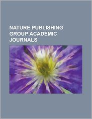 Nature Publishing Group Academic Journals: Bone Marrow Transplantation (Journal), British Dental Journal, Cell Death & Differentiation, Cell Research - Source Wikipedia, LLC Books (Editor)