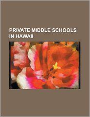Private Middle Schools in Hawaii: Assets School, Damien Memorial School, Hanalani Schools, Hawaiian Mission Academy, Hawaii Baptist Academy, Hawaii Pr - Source Wikipedia, LLC Books (Editor)