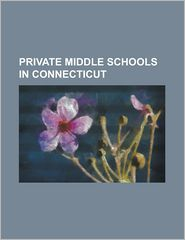 Private Middle Schools in Connecticut: All Saints Catholic School (Connecticut), Brunswick School, Carmel Academy, Chase Collegiate School, Cheshire A - LLC Books (Editor)
