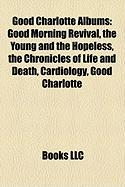 Good Charlotte Albums: Good Morning Revival, the Young and the Hopeless, the Chronicles of Life and Death, Cardiology, Good Charlotte