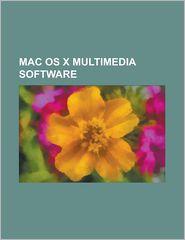 Mac OS X Multimedia Software: Adobe Creative Suite, Adobe Director, Adobe Flash, Adobe Flash Professional, Adobe Version Cue, Amplitube, Apple Loops - Source Wikipedia, Created by LLC Books