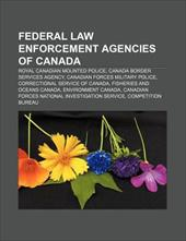 Federal Law Enforcement Agencies of Canada: Royal Canadian Mounted Police, Canada Border Services Agency, Canadian Forces Military - Books, LLC