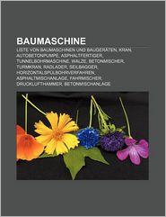 Baumaschine: Liste Von Baumaschinen Und Bauger Ten, Kran, Autobetonpumpe, Asphaltfertiger, Tunnelbohrmaschine, Walze, Betonmischer, - Quelle Wikipedia, Bucher Gruppe (Editor)
