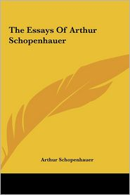 The Essays Of Arthur Schopenhauer - Arthur Schopenhauer
