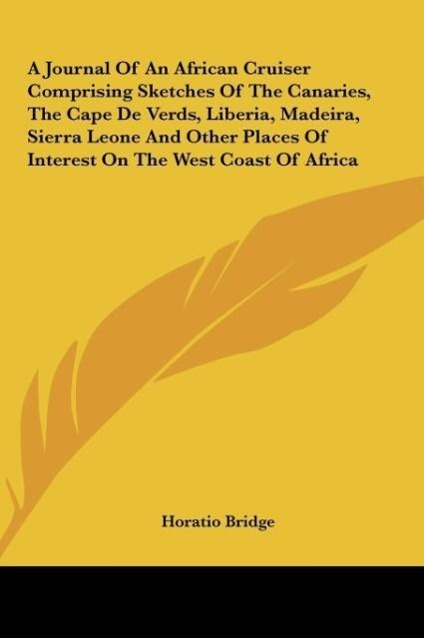 A Journal Of An African Cruiser Comprising Sketches Of The Canaries, The Cape De Verds, Liberia, Madeira, Sierra Leone And Other Places Of Interes... - Kessinger Publishing, LLC